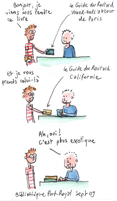 Bonjour je viens vous rendre ce livre : Le guide du routard week-ends autour de paris, et vous prendre celui-là : le guide du routard Californie. Ah oui, c'est plus exotique